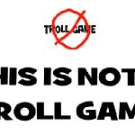 """THIS ISN""""T A TROLL GAME"""